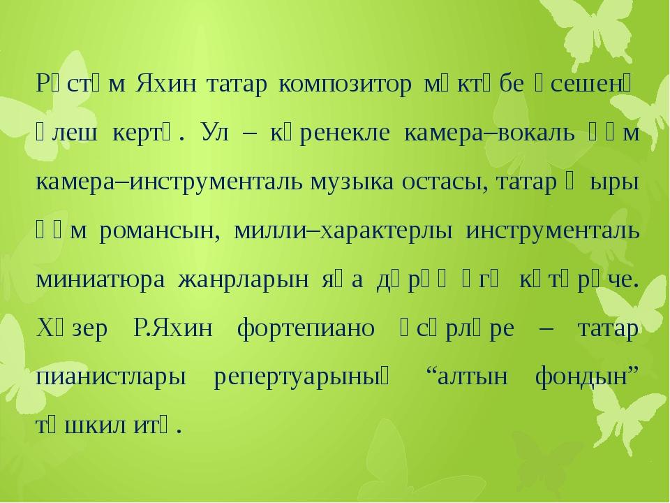 Рөстәм Яхин татар композитор мәктәбе үсешенә өлеш кертә. Ул – күренекле каме...