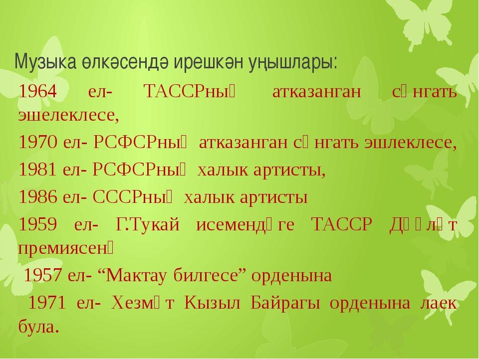Музыка өлкәсендә ирешкән уңышлары: 1964 ел- ТАССРның атказанган сәнгать эшеле...