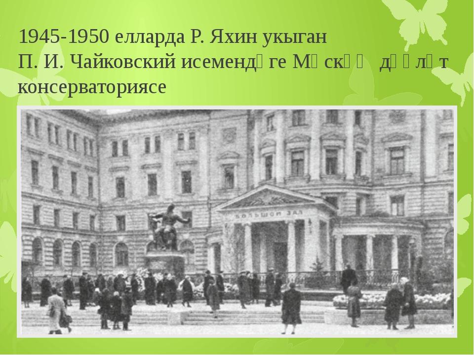 1945-1950 елларда Р. Яхин укыган П. И. Чайковский исемендәгеМәскәү дәүләт ко...