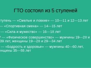 ГТО состоял из 5 ступеней I ступень — «Смелые и ловкие» — 10—11 и 12—13 лет I