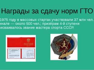 Награды за сдачу норм ГТО В 1975 году в массовых стартах участвовали 37 млн ч