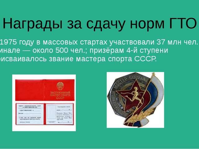 Награды за сдачу норм ГТО В 1975 году в массовых стартах участвовали 37 млн ч...