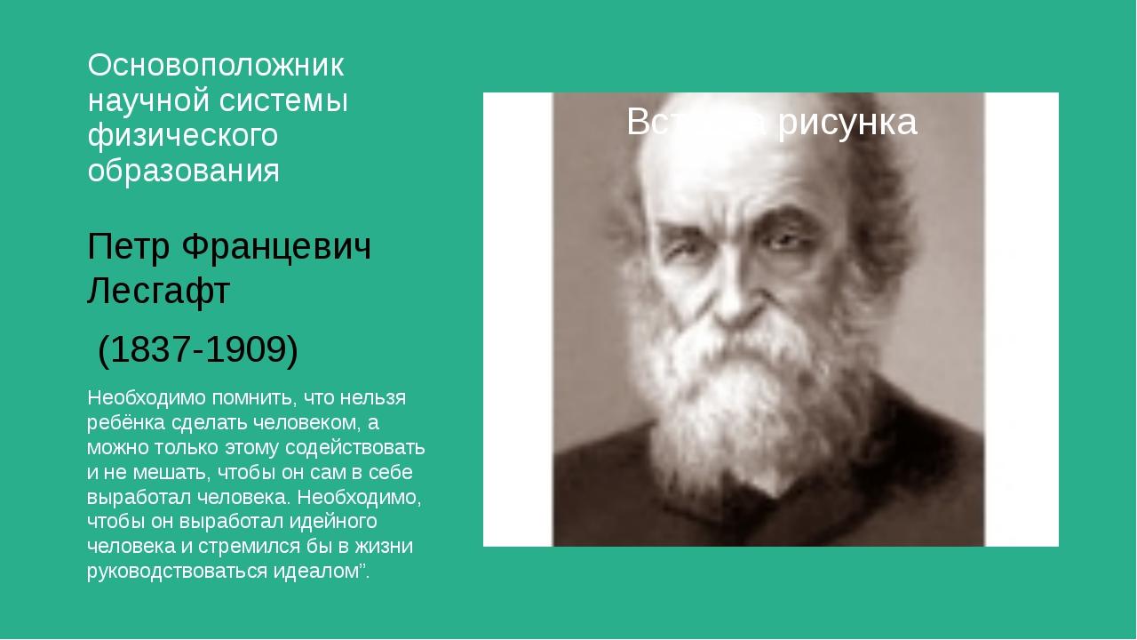Основоположник научной системы физического образования Петр Францевич Лесгафт...