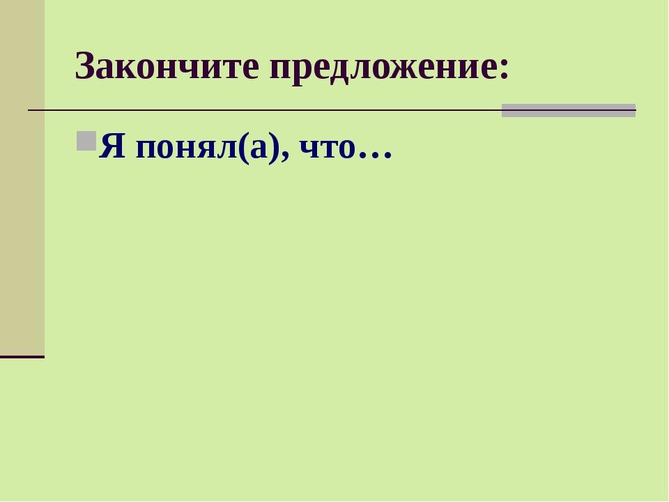 Закончите предложение: Я понял(а), что…