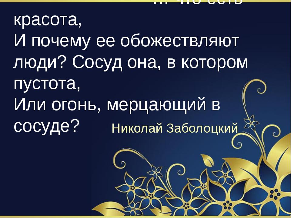 … что есть красота, И почему ее обожествляют люди? Сосуд она, в котором пуст...