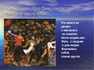 Горький через образ Данко показал своё понимание смысла жизни: Кто ничего не