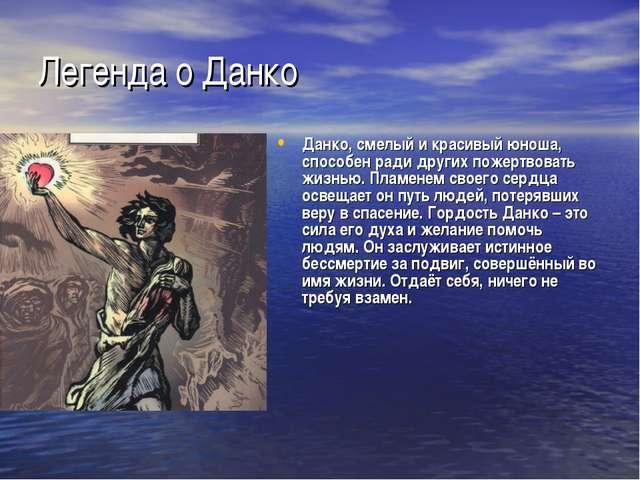 Легенда о Данко Данко, смелый и красивый юноша, способен ради других пожертво...