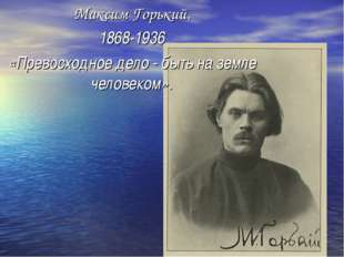 Максим Горький. 1868-1936 «Превосходное дело - быть на земле человеком».