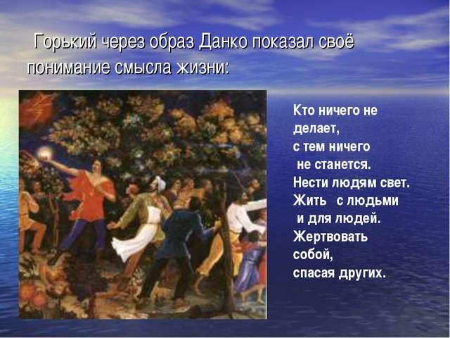 Горький через образ Данко показал своё понимание смысла жизни: Кто ничего не...