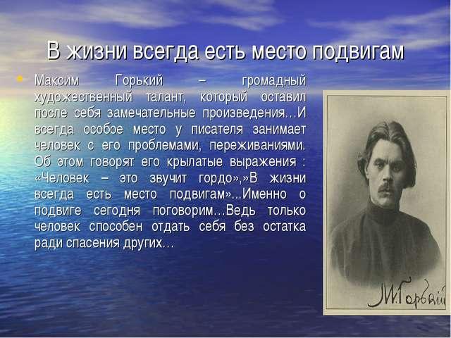 В жизни всегда есть место подвигам Максим Горький – громадный художественный...