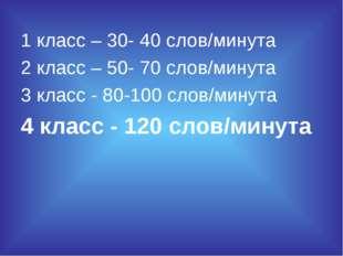 1 класс – 30- 40 слов/минута 2 класс – 50- 70 слов/минута 3 класс - 80-100 сл