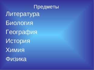 Предметы Литература Биология География История Химия Физика