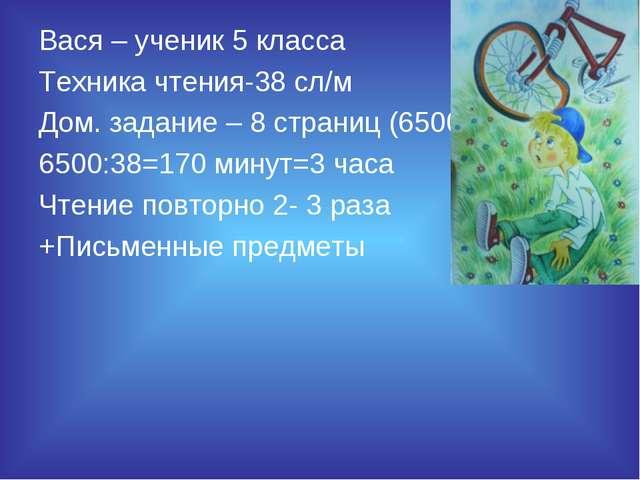 Вася – ученик 5 класса Техника чтения-38 сл/м Дом. задание – 8 страниц (6500...