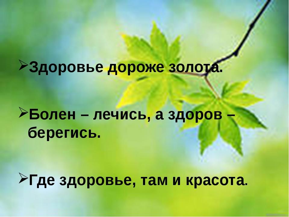 Здоровье дороже золота. Болен – лечись, а здоров – берегись. Где здоровье, т...
