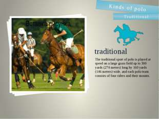 traditional The traditional sport of polo is played at speed on a large grass