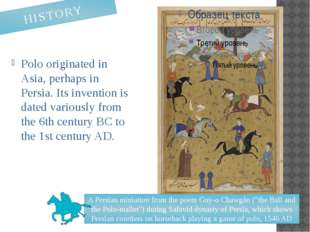 Polo originated in Asia, perhaps in Persia. Its invention is dated variously