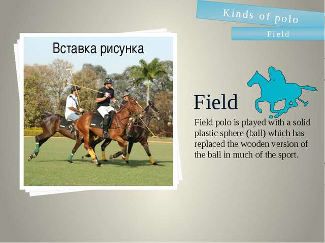 Field Field polo is played with a solid plastic sphere (ball) which has repla...