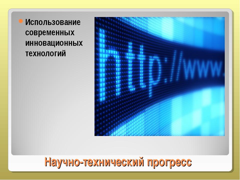 Научно-технический прогресс Использование современных инновационных технологий