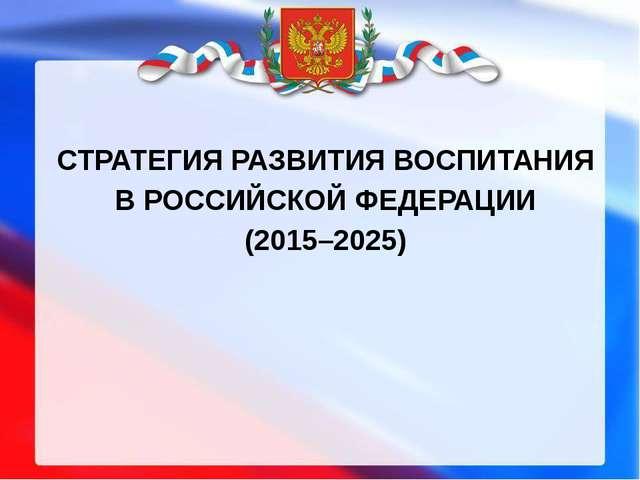 СТРАТЕГИЯ РАЗВИТИЯ ВОСПИТАНИЯ В РОССИЙСКОЙ ФЕДЕРАЦИИ (2015–2025)
