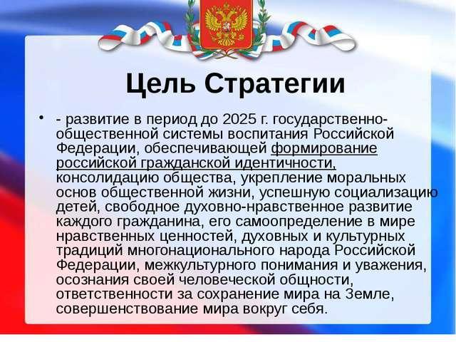 Цель Стратегии - развитие в период до 2025 г. государственно-общественной сис...
