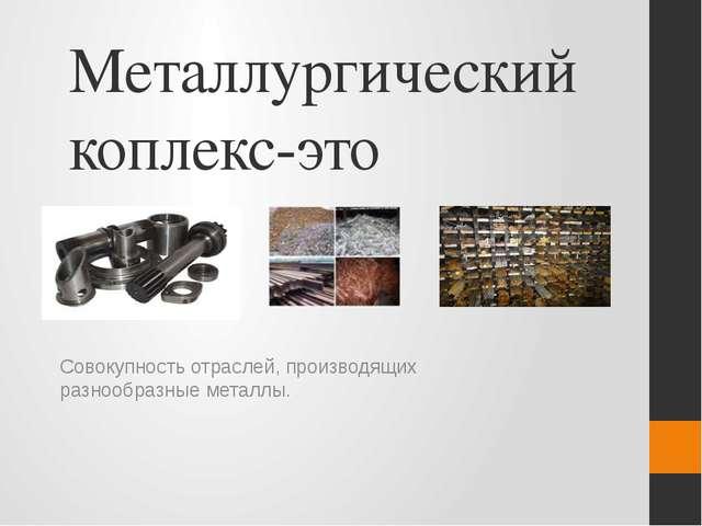 Металлургический коплекс-это Совокупность отраслей, производящих разнообразны...