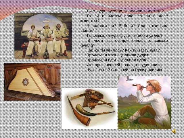 Ты откуда, русская, зародилась музыка? То ли в чистом поле, то ли в лесе мгли...