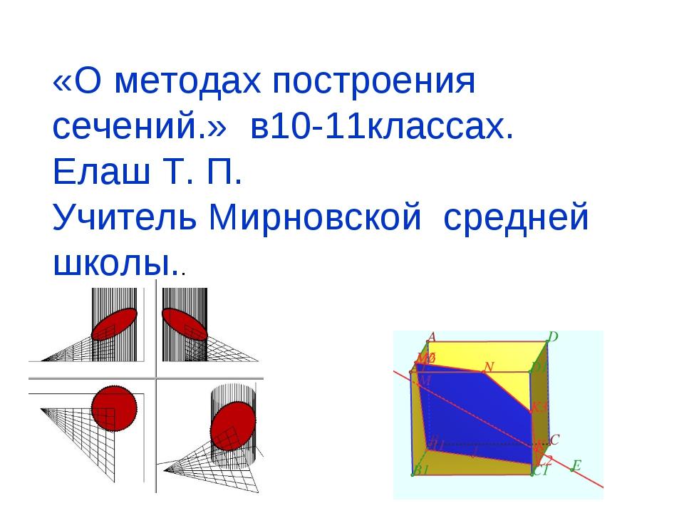 «О методах построения сечений.» в10-11классах. Елаш Т. П. Учитель Мирновской...