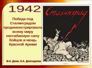 В.Н. Дени, Н.А. Долгоруков Победа под Сталинградом продемонстрировала всему м