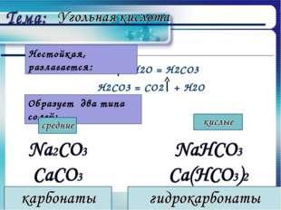 СО2 + Н2О = Н2СО3 Н2СО3 = СО2 + Н2О Образует два типа солей: Нестойкая, разла