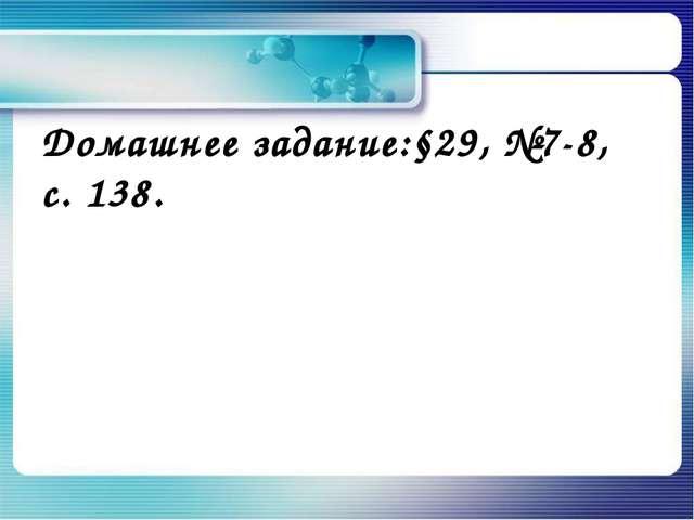 Домашнее задание:§29, №7-8, с. 138.