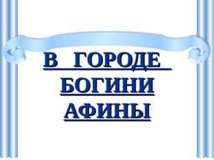 В ГОРОДЕ БОГИНИ АФИНЫ Боева Е.А. МБОУ СОШ № 5 г. Реутов
