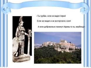 «Ты чурбан, если не видел Афин! Если же видел и не восторгался, осел! А если