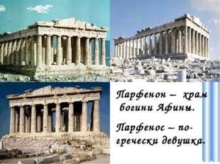 Парфенон – храм богини Афины. Парфенос – по- гречески девушка.