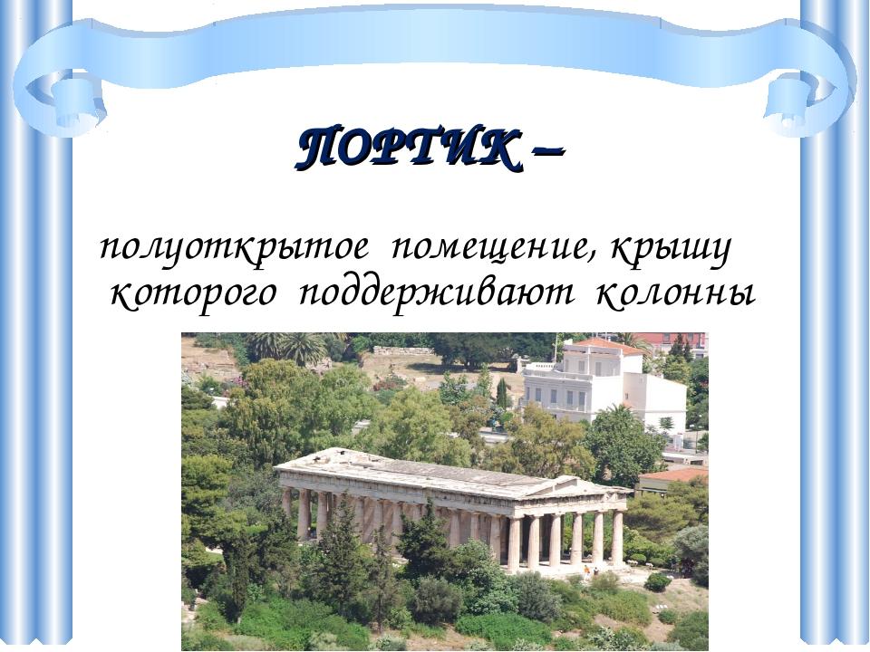 ПОРТИК – полуоткрытое помещение, крышу которого поддерживают колонны