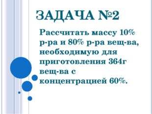 ЗАДАЧА №2 Рассчитать массу 10% р-ра и 80% р-ра вещ-ва, необходимую для пригот