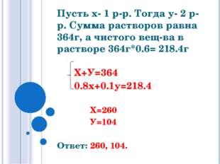Пусть х- 1 р-р. Тогда у- 2 р-р. Сумма растворов равна 364г, а чистого вещ-ва