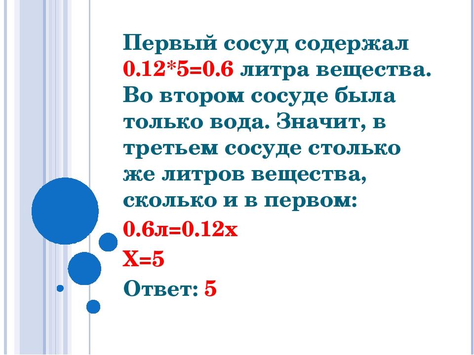 Первый сосуд содержал 0.12*5=0.6 литра вещества. Во втором сосуде была тольк...
