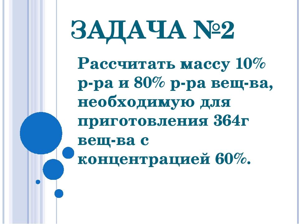 ЗАДАЧА №2 Рассчитать массу 10% р-ра и 80% р-ра вещ-ва, необходимую для пригот...