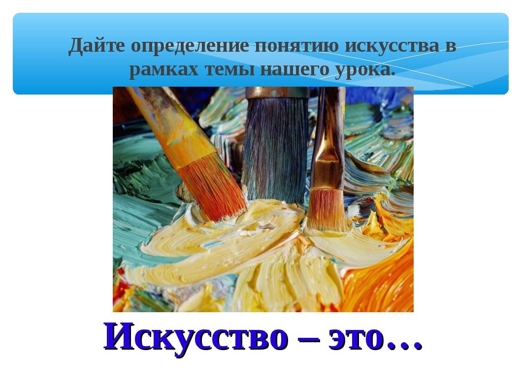 Искусство – это… Дайте определение понятию искусства в рамках темы нашего уро...