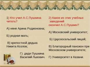 1) Кто учил А.С.Пушкина читать? А) няня Арина Родионовна; Б) родная мать; В)