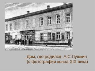 Дом, где родился А.С.Пушкин (с фотографии конца XIX века)
