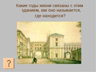 Какие годы жизни связаны с этим зданием, как оно называется, где находится?