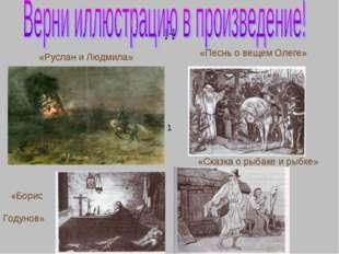 н «Руслан и Людмила» 1 «Песнь о вещем Олеге» «Борис Годунов» «Сказка о рыбаке