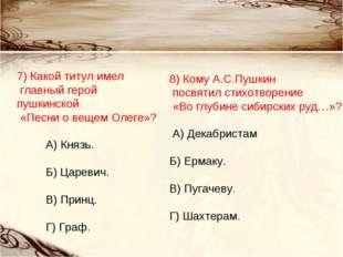 7) Какой титул имел главный герой пушкинской «Песни о вещем Олеге»? А) Князь.