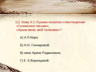 11) Кому А.С.Пушкин посвятил стихотворения «Сожженное письмо», «Храни меня,