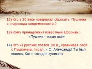 12) Кто в 20 веке предлагал сбросить Пушкина с «парохода современности ? 13)