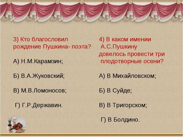 3) Кто благословил рождение Пушкина- поэта? А) Н.М.Карамзин; Б) В.А.Жуковский...