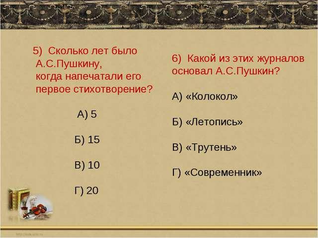 5) Сколько лет было А.С.Пушкину, когда напечатали его первое стихотворение? А...