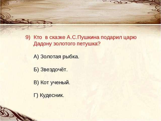 Кто в сказке А.С.Пушкина подарил царю Дадону золотого петушка? А) Золотая ры...