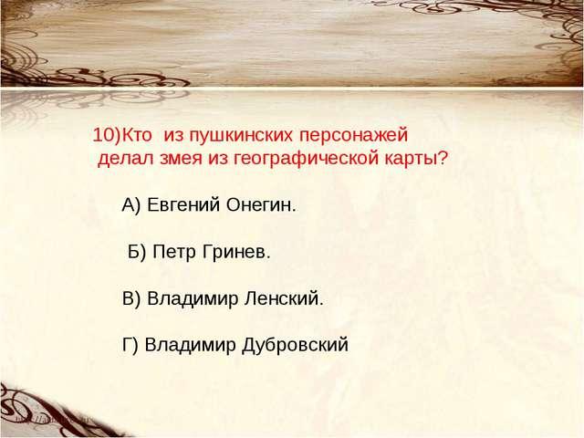 Кто из пушкинских персонажей делал змея из географической карты? А) Евгений...